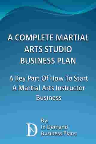 A Complete Martial Arts Studio Business Plan: A Key Part Of How To Start A Martial Arts Instructor Business by In Demand Business Plans