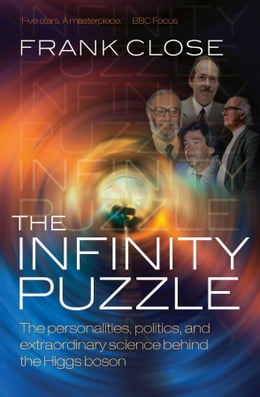 Book The Infinity Puzzle: The personalities, politics, and extraordinary science behind the Higgs boson by Frank Close