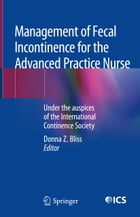 Management of Fecal Incontinence for the Advanced Practice Nurse: Under the auspices of the International Continence Society by Donna Z. Bliss