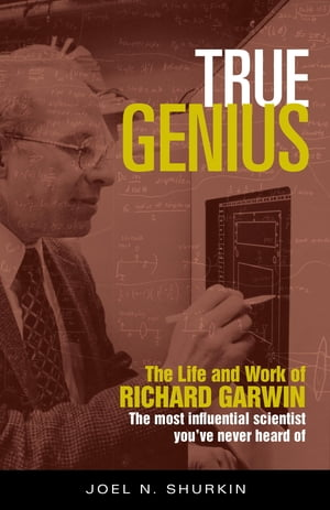 True Genius The Life and Work of Richard Garwin,  the Most Influential Scientist You've Never Heard of