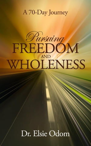 Pursuing Freedom And Wholeness: A 70-Day Journey by Dr. Elsie Odom