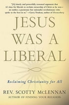 Jesus Was a Liberal: Reclaiming Christianity for All by Scotty McLennan