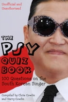 The Psy Quiz Book: 100 Questions on the South Korean Singer by Chris Cowlin