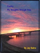 Poetry My Thoughts In Time by Jay Bahre