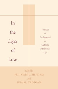In the Logos of Love: Promise and Predicament in Catholic Intellectual Life