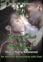 Time Out for Foreplay: This is Not a Rehearsal: An Intimate Relationship with God
