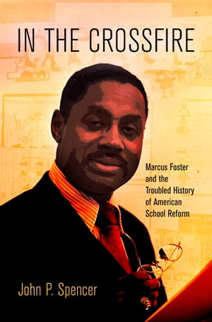 In the Crossfire Marcus Foster and the Troubled History of American School Reform