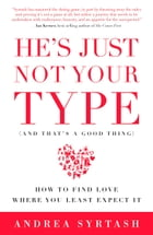 He's Just Not Your Type (And That's A Good Thing): How to Find Love Where You Least Expect It by Andrea Syrtash