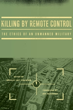 Killing by Remote Control: The Ethics of an Unmanned Military The Ethics of an Unmanned Military