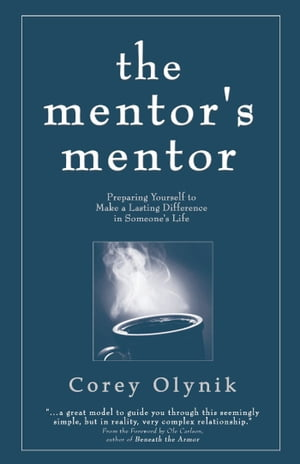 The Mentor's Mentor: Preparing Yourself to Make a Lasting Difference in Someone's Life by Corey Olynik
