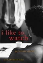 I Like to Watch: Gay Erotic Stories by Christopher Pierce