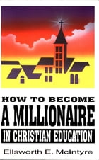 How to Become a Millionaire in Christian Education by Ellsworth E. McIntyre