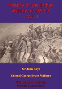 History Of The Indian Mutiny Of 1857-8 – Vol. I [Illustrated Edition]