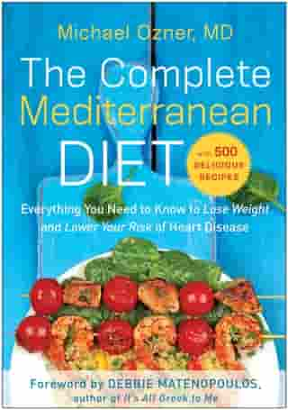 The Complete Mediterranean Diet: Everything You Need to Know to Lose Weight and Lower Your Risk of Heart Disease... with 500 Delicious Recipes by Michael Ozner