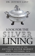 Look for the Silver Lining : Adventures in the Antique Silver Market...April - November, 2016 by Jeffrey Lant