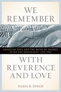We Remember with Reverence and Love: American Jews and the Myth of Silence after the Holocaust…