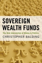 Sovereign Wealth Funds: The New Intersection of Money and Politics by Christopher Balding