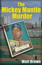 The Mickey Mantle Murder by Walt Brown