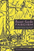 Avant-Garde Fascism: The Mobilization of Myth, Art, and Culture in France, 1909–1939 by Mark Antliff