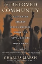 The Beloved Community: How Faith Shapes Social Justice from the Civil Rights Movement to Today by Charles Marsh