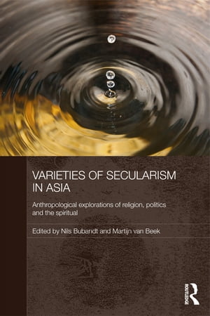 Varieties of Secularism in Asia Anthropological Explorations of Religion,  Politics and the Spiritual