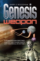 Genesis Weapon: A Destructive Alien Force Takes Over The Three Civilised Planets And Threatens All Life On Them by Barry E Woodham