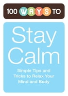 100 Ways to Stay Calm: Simple Tips and Tricks to Relax Your Mind and Body by Adams Media