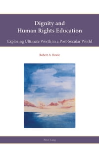 Dignity and Human Rights Education: Exploring Ultimate Worth in a Post-Secular World