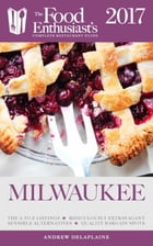 Milwaukee - 2017:: The Food Enthusiast's Complete Restaurant Guide by Andrew Delaplaine