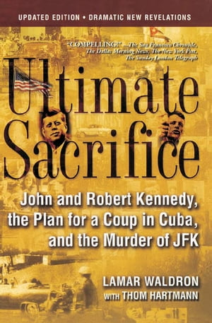 Ultimate Sacrifice: John and Robert Kennedy, the Plan for a Coup in Cuba, and the Murder of JFK