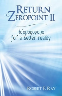Return to Zeropoint II: Ho'oponopono for a better reality