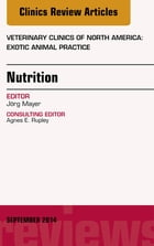 Nutrition, An Issue of Veterinary Clinics of North America: Exotic Animal Practice, E-Book by Jörg Mayer