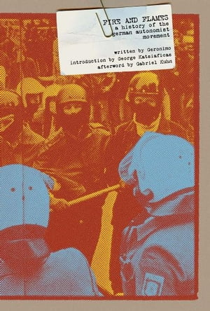 Fire and Flames: A History of the German Autonomist Movement by Geronimo Geronimo