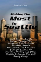 Making The Most In Seattle: Visit Seattle And Be Guided Through This Handbook Plus Discover The Best Seattle Attractions, The Ro by Donald C. Pham