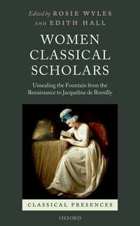 Women Classical Scholars: Unsealing the Fountain from the Renaissance to Jacqueline de Romilly
