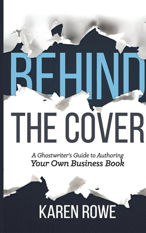 Behind the Cover: A Ghostwriter's Guide to Authoring Your Own Business Book
