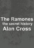 The Ramones: the secret history by Alan Cross
