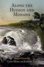 Along the Hudson and Mohawk: The 1790 Journey of Count Paolo Andreani by Cesare Marino