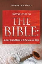 The Bible: An Easy-to-read Guide to Its Purpose and Origin by Geoffrey V. Guns
