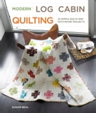 Modern Log Cabin Quilting: 25 Simple Quilts and Patchwork Projects by Susan Beal