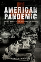 American Pandemic: The Lost Worlds of the 1918 Influenza Epidemic by Nancy Bristow