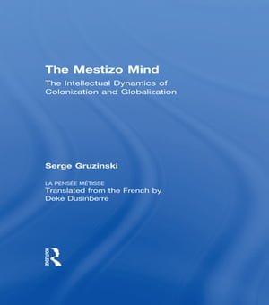 The Mestizo Mind The Intellectual Dynamics of Colonization and Globalization