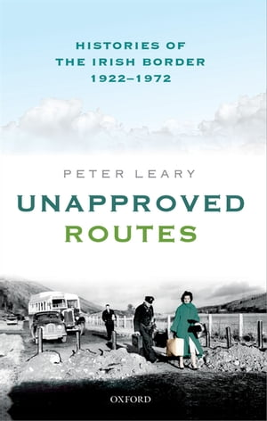 Unapproved Routes Histories of the Irish Border,  1922-1972