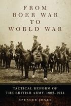 From Boer War to World War: Tactical Reform of the British Army, 1902–1914 by Spencer Jones