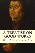 A Treatise on Good Works by Dr. Martin Luther
