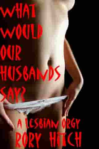 What Would Our Husbands Say?: A Lesbian Orgy