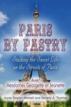 Paris by Pastry: Stalking the Sweet Life on the Streets of Paris by Joyce Slayton Mitchell