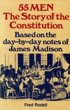 55 Men: The Story of the Constitution, Based on the Day-by-Day Notes of James Madison by Fred Rodell