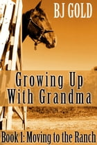 Growing Up With Grandma: Moving To The Ranch by Bj Gold