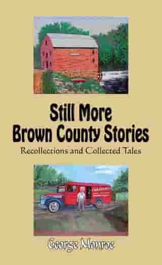 Still More Brown County Stories: Recollections and Collected Tales by George Monroe